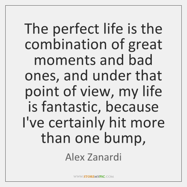 The perfect life is the combination of great moments and bad ones, ...