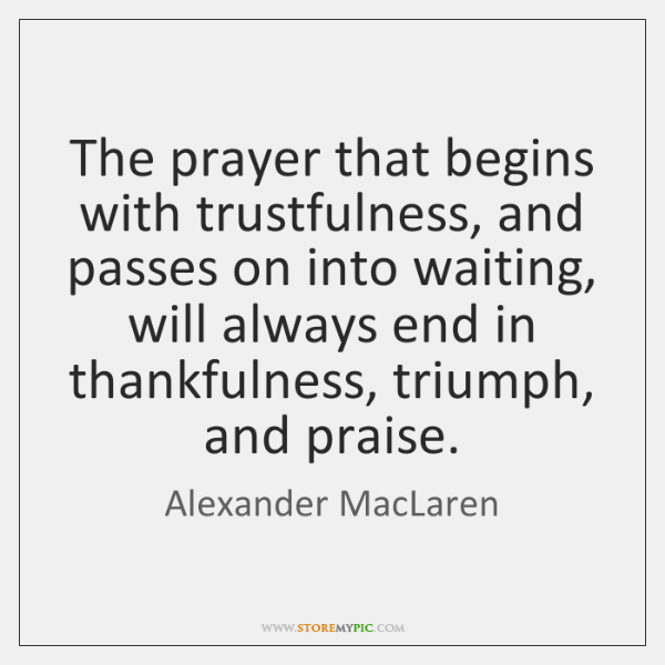 The prayer that begins with trustfulness, and passes on into waiting, will ...