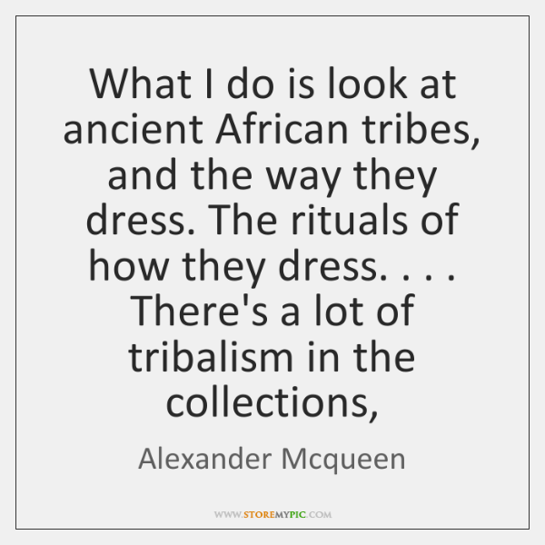 What I do is look at ancient African tribes, and the way ...
