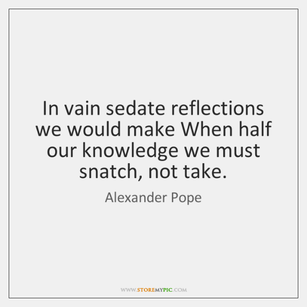 In vain sedate reflections we would make When half our knowledge we ...