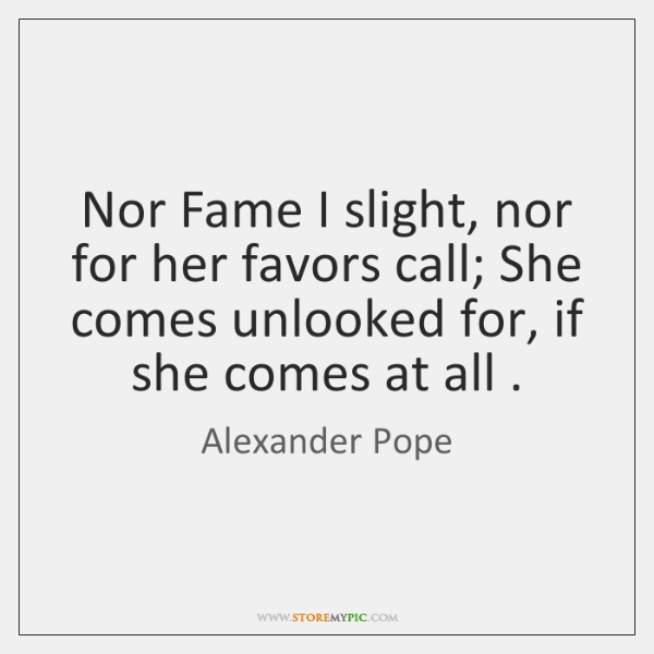 Nor Fame I slight, nor for her favors call; She comes unlooked ...