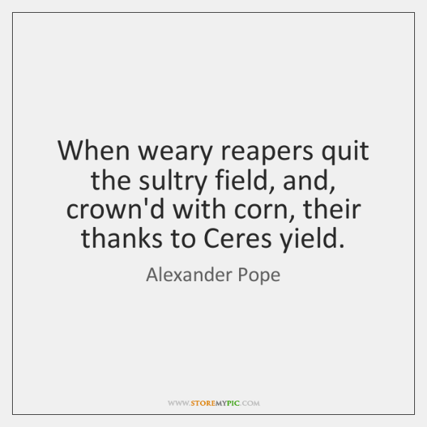 When weary reapers quit the sultry field, and, crown'd with corn, their ...