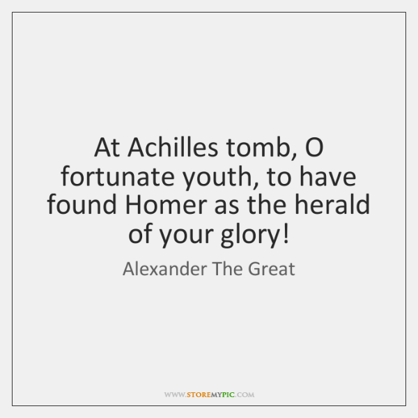 At Achilles tomb, O fortunate youth, to have found Homer as the ...