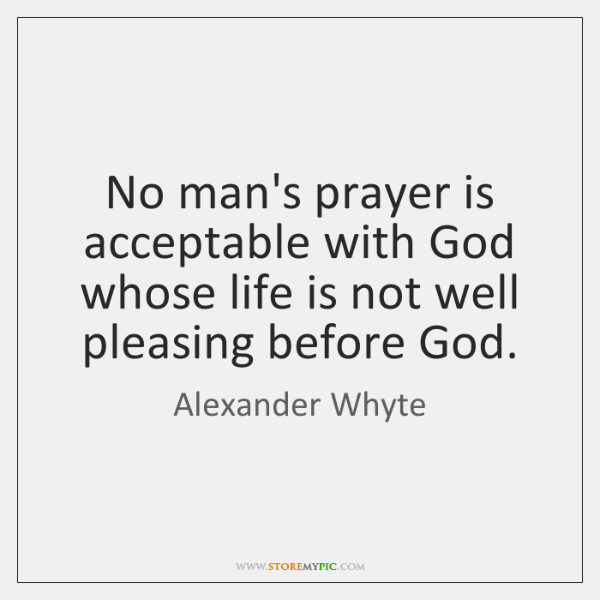 No man's prayer is acceptable with God whose life is not well ...