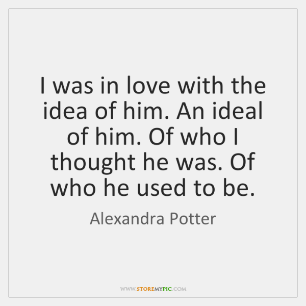 I was in love with the idea of him. An ideal of ...