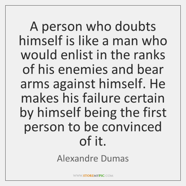 A person who doubts himself is like a man who would enlist ...