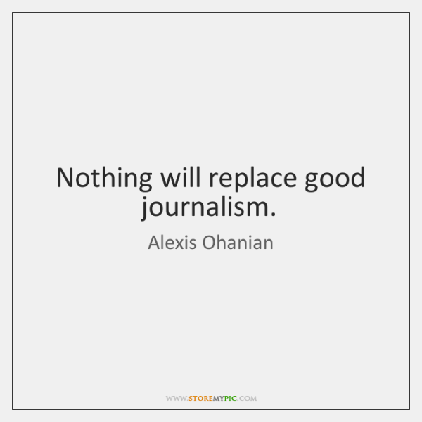 Nothing will replace good journalism.