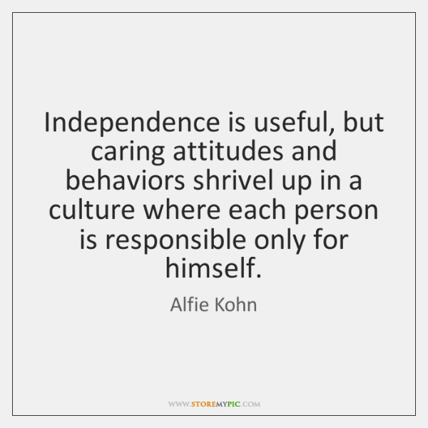 Independence is useful, but caring attitudes and behaviors shrivel up in a ...