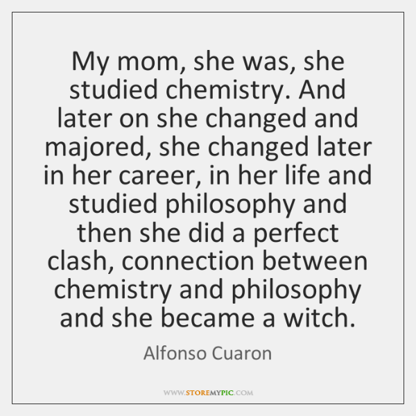 My mom, she was, she studied chemistry. And later on she changed ...