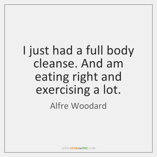 I just had a full body cleanse. And am eating right and ...