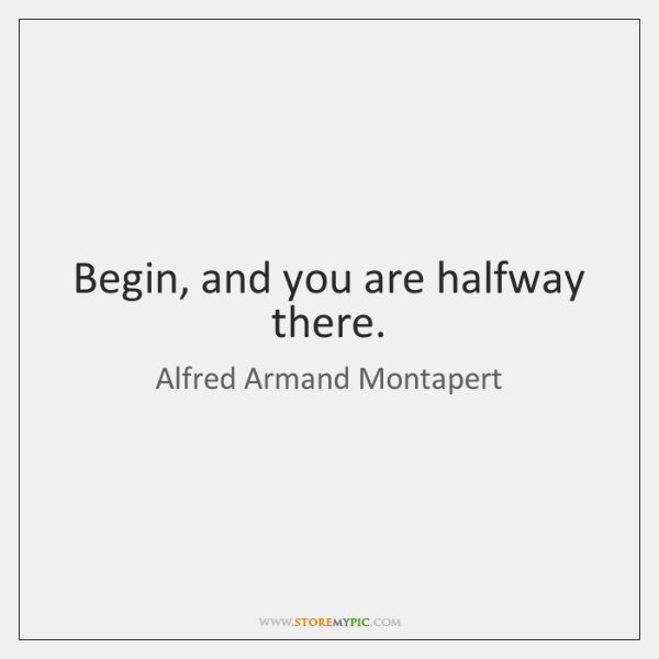 Begin, and you are halfway there.