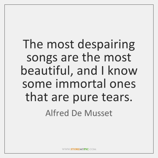 The most despairing songs are the most beautiful, and I know some ...