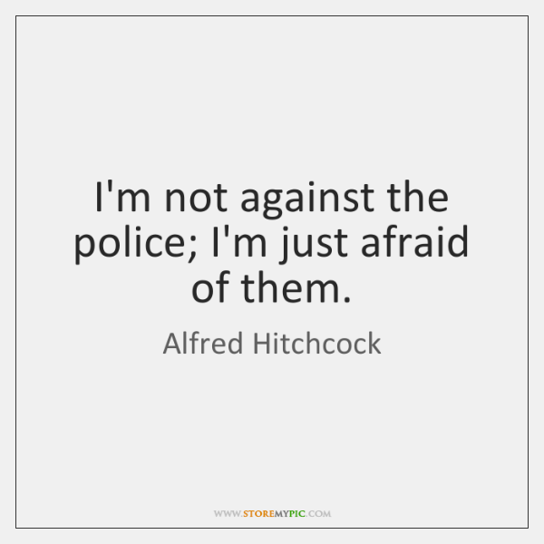 I'm not against the police; I'm just afraid of them.