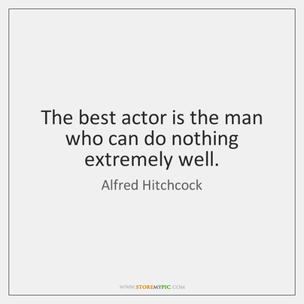 The best actor is the man who can do nothing extremely well.