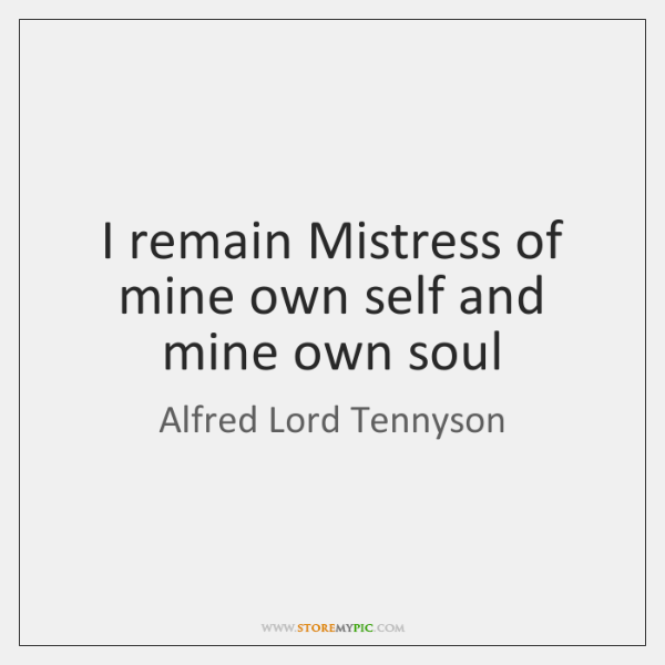 I remain Mistress of mine own self and mine own soul