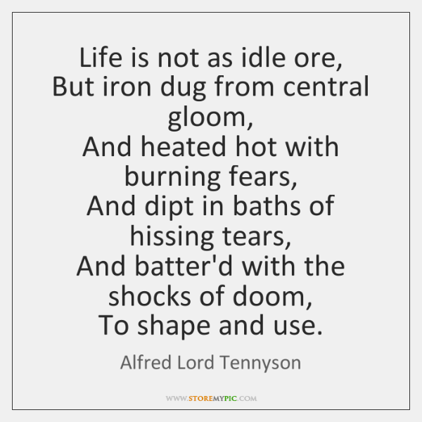 Life is not as idle ore,  But iron dug from central gloom,  ...