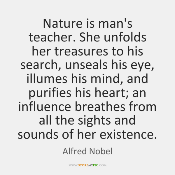 Nature is man's teacher. She unfolds her treasures to his search, unseals ...