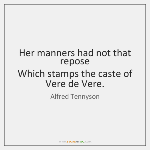 Her manners had not that repose   Which stamps the caste of Vere ...