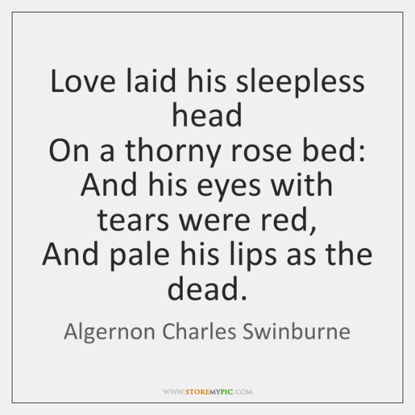 Love laid his sleepless head  On a thorny rose bed:  And his ...