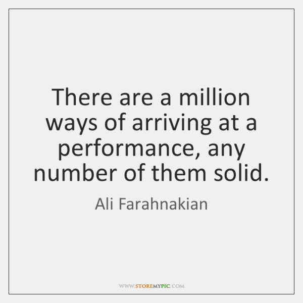 There are a million ways of arriving at a performance, any number ...