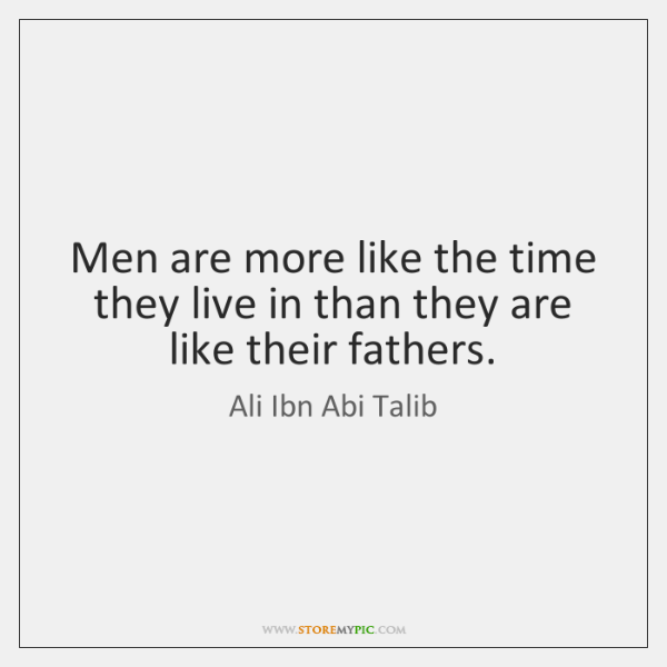 Men are more like the time they live in than they are ...