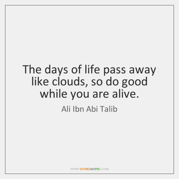 The days of life pass away like clouds, so do good while ...