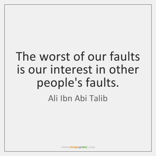 The worst of our faults is our interest in other people's faults.