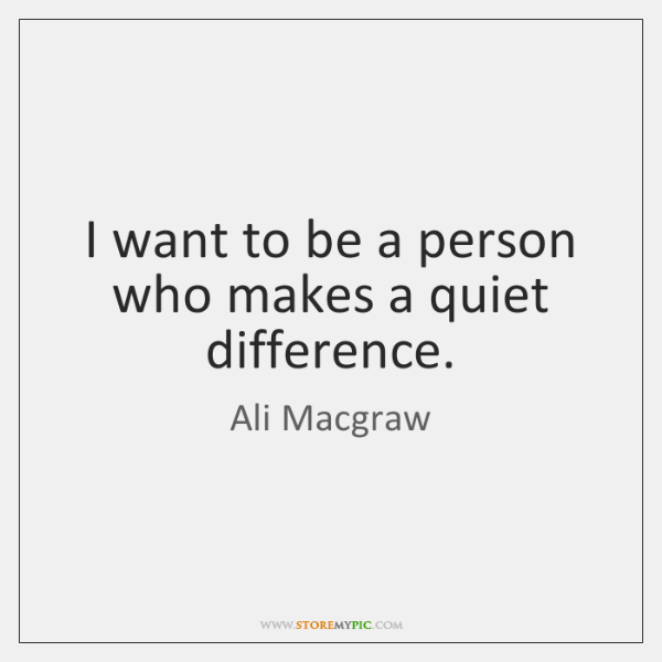 I want to be a person who makes a quiet difference.