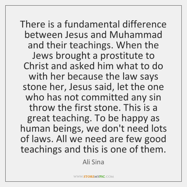 There is a fundamental difference between Jesus and Muhammad and their teachings. ...