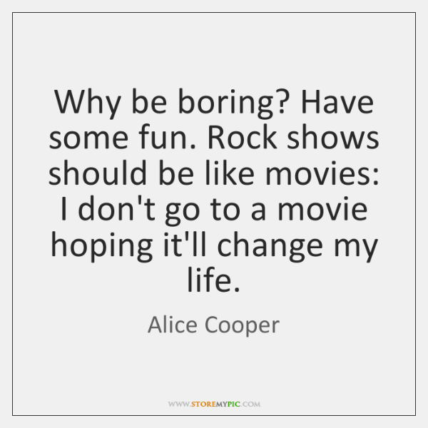 Why be boring? Have some fun. Rock shows should be like movies: ...