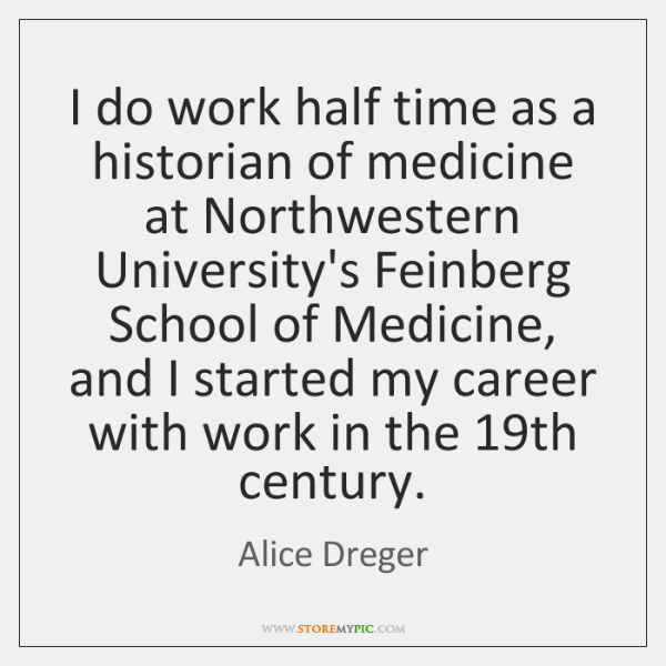 I do work half time as a historian of medicine at Northwestern ...