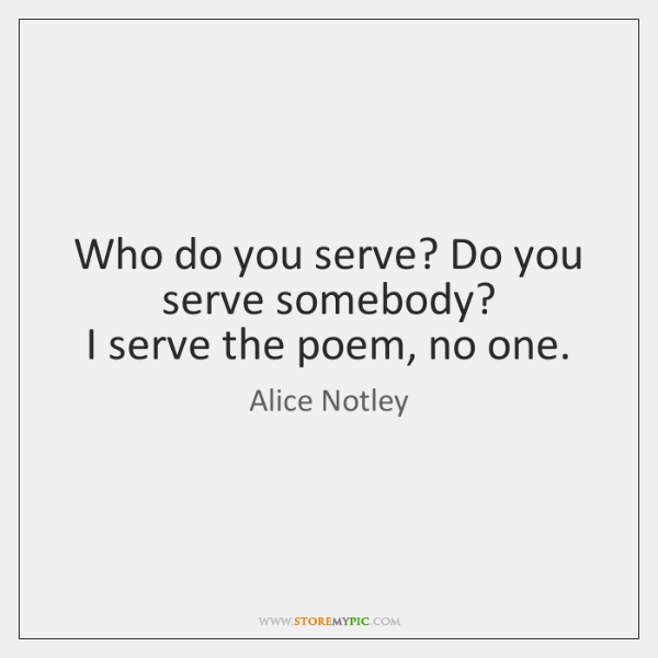 Who do you serve? Do you serve somebody?  I serve the poem, ...