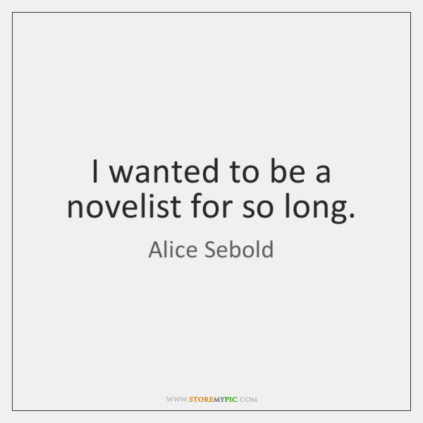 I wanted to be a novelist for so long.