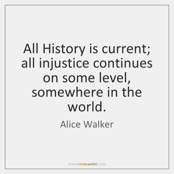 All History is current; all injustice continues on some level, somewhere in ...