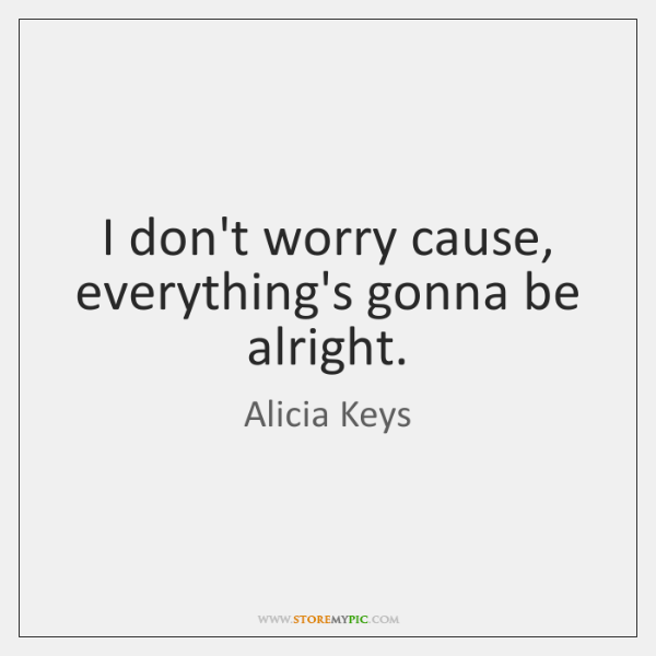 I don't worry cause, everything's gonna be alright.