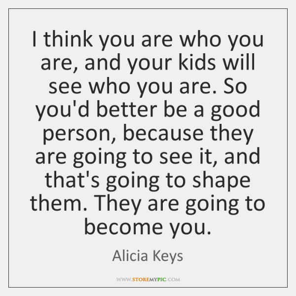 I think you are who you are, and your kids will see ...