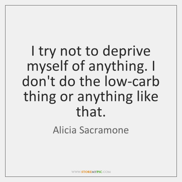 I try not to deprive myself of anything. I don't do the ...