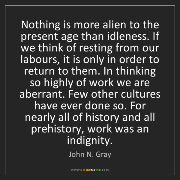 John N. Gray: Nothing is more alien to the present age than idleness....