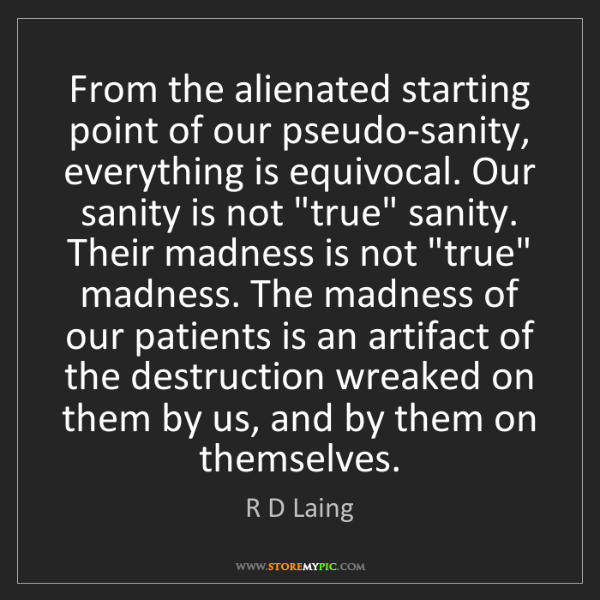 R D Laing: From the alienated starting point of our pseudo-sanity,...