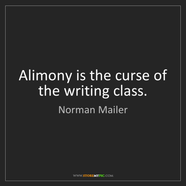 Norman Mailer: Alimony is the curse of the writing class.