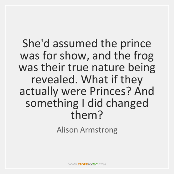 She'd assumed the prince was for show, and the frog was their ...