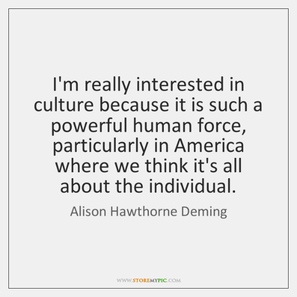 I'm really interested in culture because it is such a powerful human ...