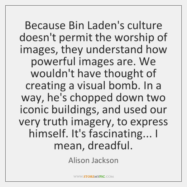 Because Bin Laden's culture doesn't permit the worship of images, they understand ...