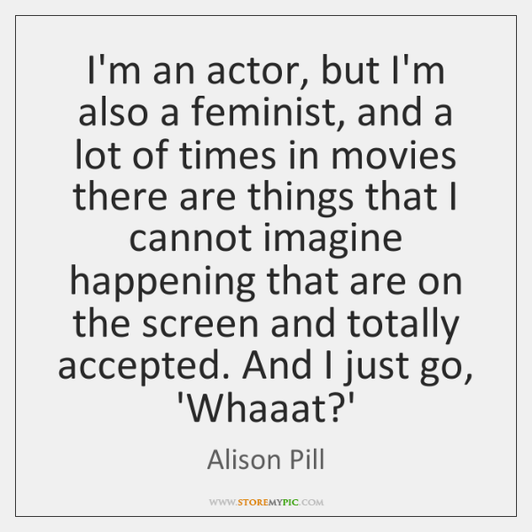 I'm an actor, but I'm also a feminist, and a lot of ...