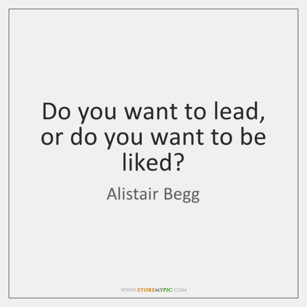 Do you want to lead, or do you want to be liked?