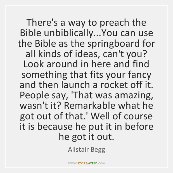 There's a way to preach the Bible unbiblically...You can use the ...
