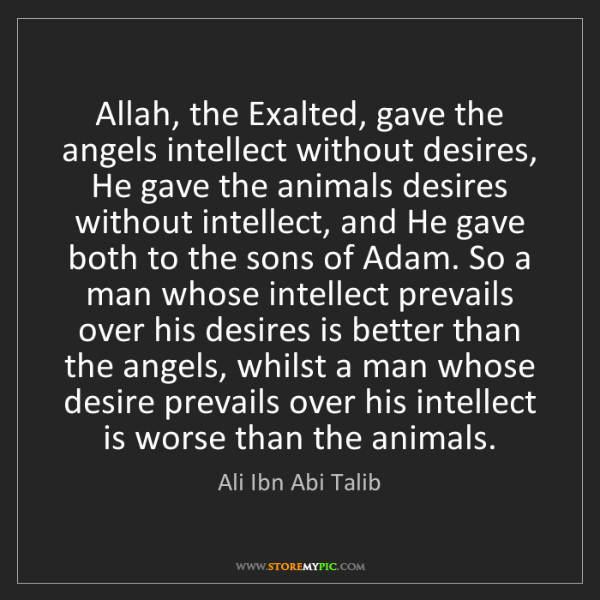 Ali Ibn Abi Talib: Allah, the Exalted, gave the angels intellect without...