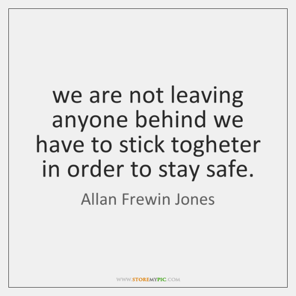 we are not leaving anyone behind we have to stick togheter in ...