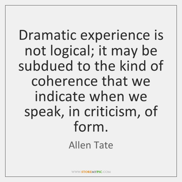 Dramatic experience is not logical; it may be subdued to the kind ...