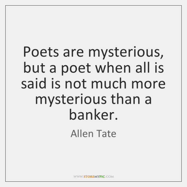 Poets are mysterious, but a poet when all is said is not ...